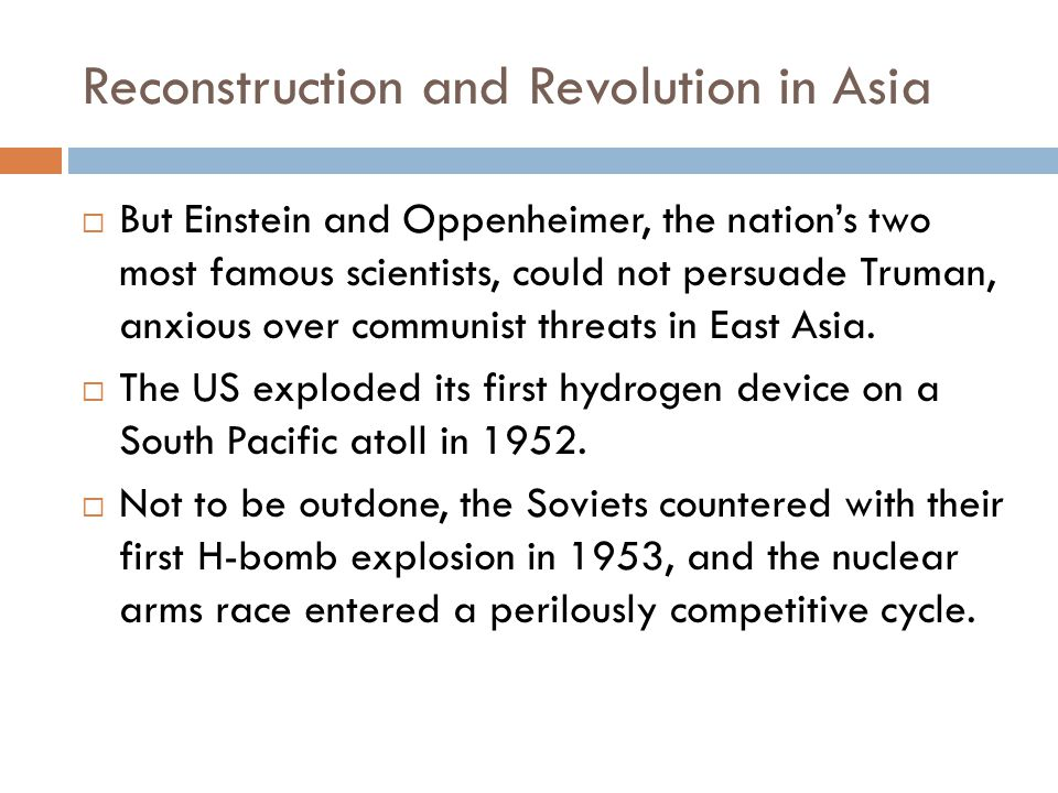 Reconstruction and Revolution in Asia  But Einstein and Oppenheimer, the nation's two most famous scientists, could not persuade Truman, anxious over communist threats in East Asia.