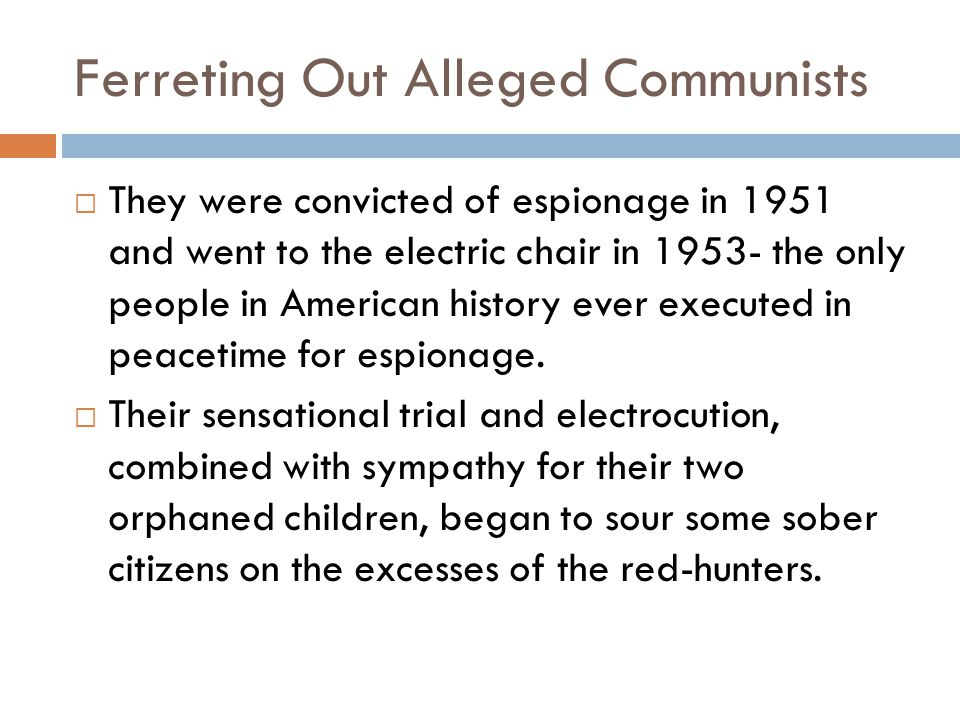 Ferreting Out Alleged Communists  They were convicted of espionage in 1951 and went to the electric chair in 1953- the only people in American history ever executed in peacetime for espionage.