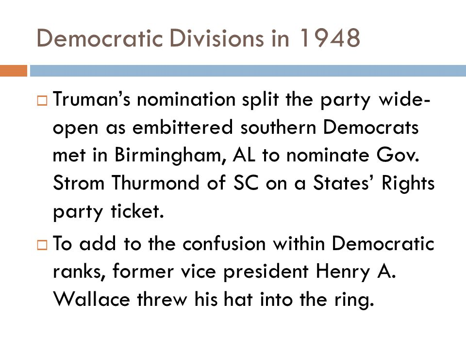Democratic Divisions in 1948  Truman's nomination split the party wide- open as embittered southern Democrats met in Birmingham, AL to nominate Gov.
