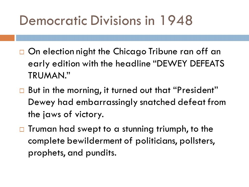 Democratic Divisions in 1948  On election night the Chicago Tribune ran off an early edition with the headline DEWEY DEFEATS TRUMAN.  But in the morning, it turned out that President Dewey had embarrassingly snatched defeat from the jaws of victory.