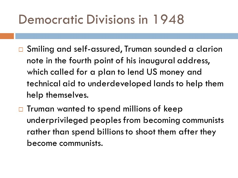 Democratic Divisions in 1948  Smiling and self-assured, Truman sounded a clarion note in the fourth point of his inaugural address, which called for a plan to lend US money and technical aid to underdeveloped lands to help them help themselves.