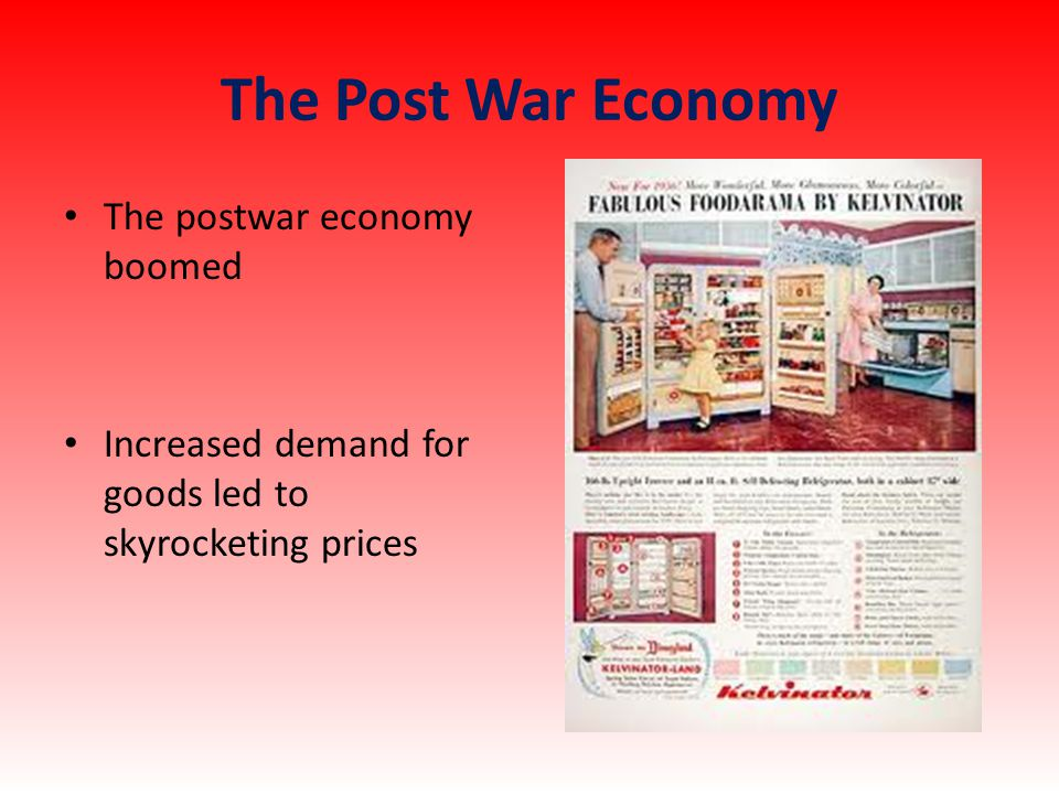 The Post War Economy The postwar economy boomed Increased demand for goods led to skyrocketing prices