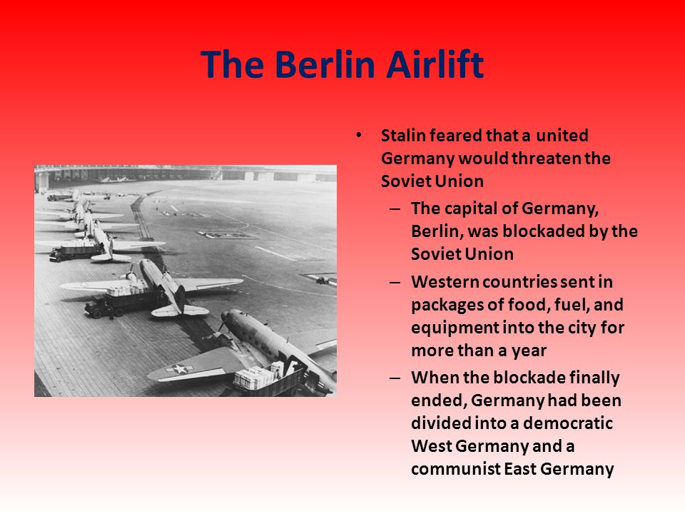 The Berlin Airlift Stalin feared that a united Germany would threaten the Soviet Union – The capital of Germany, Berlin, was blockaded by the Soviet Union – Western countries sent in packages of food, fuel, and equipment into the city for more than a year – When the blockade finally ended, Germany had been divided into a democratic West Germany and a communist East Germany