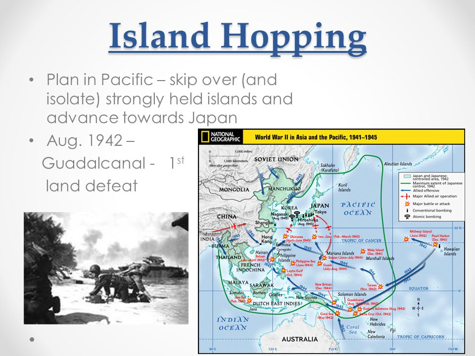 Island Hopping Plan in Pacific – skip over (and isolate) strongly held islands and advance towards Japan Aug. 1942 – Guadalcanal - 1 st land defeat
