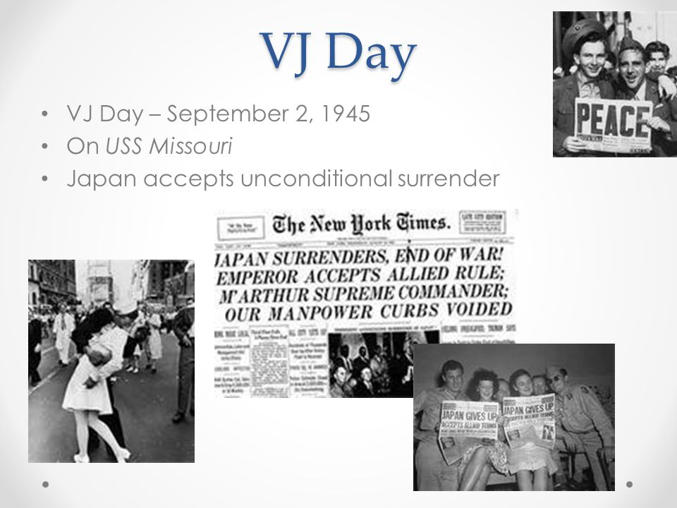 VJ Day VJ Day – September 2, 1945 On USS Missouri Japan accepts unconditional surrender