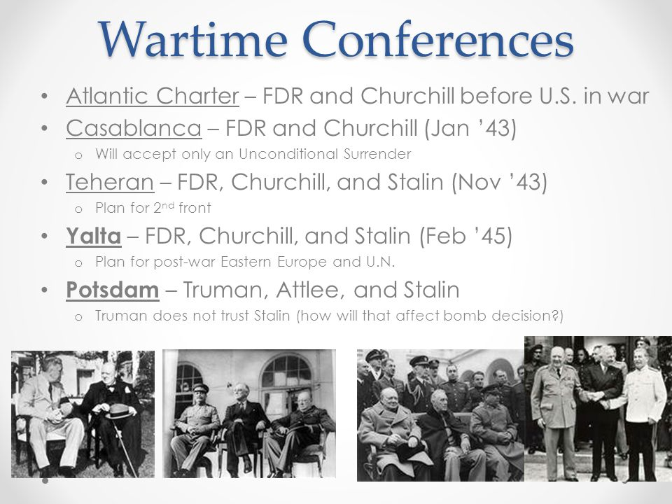 Wartime Conferences Atlantic Charter – FDR and Churchill before U.S. in war Casablanca – FDR and Churchill (Jan '43) o Will accept only an Uncondition