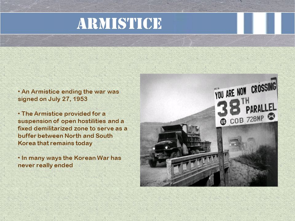 Armistice An Armistice ending the war was signed on July 27, 1953 The Armistice provided for a suspension of open hostilities and a fixed demilitarized zone to serve as a buffer between North and South Korea that remains today In many ways the Korean War has never really ended