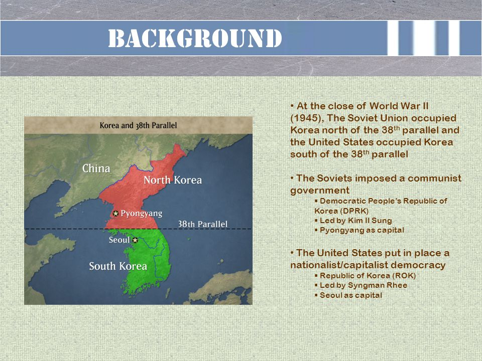 BACKGROUND At the close of World War II (1945), The Soviet Union occupied Korea north of the 38 th parallel and the United States occupied Korea south of the 38 th parallel The Soviets imposed a communist government  Democratic People's Republic of Korea (DPRK)  Led by Kim Il Sung  Pyongyang as capital The United States put in place a nationalist/capitalist democracy  Republic of Korea (ROK)  Led by Syngman Rhee  Seoul as capital