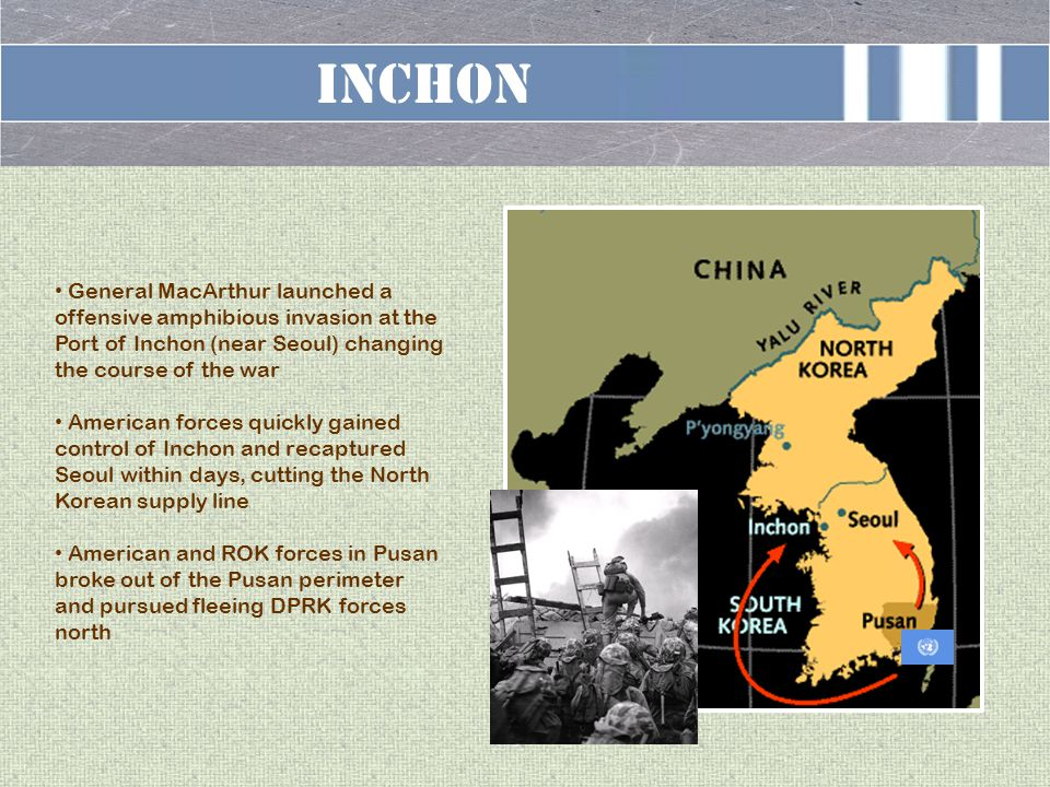 INCHON General MacArthur launched a offensive amphibious invasion at the Port of Inchon (near Seoul) changing the course of the war American forces quickly gained control of Inchon and recaptured Seoul within days, cutting the North Korean supply line American and ROK forces in Pusan broke out of the Pusan perimeter and pursued fleeing DPRK forces north