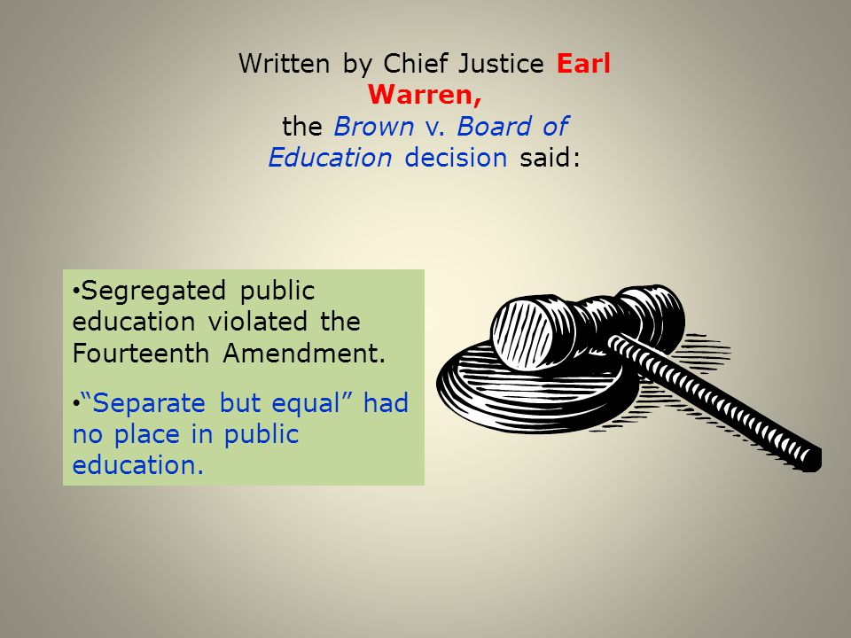 "Written by Chief Justice Earl Warren, the Brown v. Board of Education decision said: Segregated public education violated the Fourteenth Amendment. ""S"