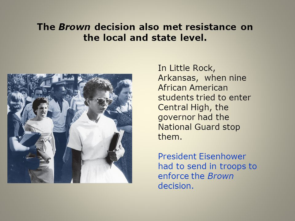 The Brown decision also met resistance on the local and state level. In Little Rock, Arkansas, when nine African American students tried to enter Cent
