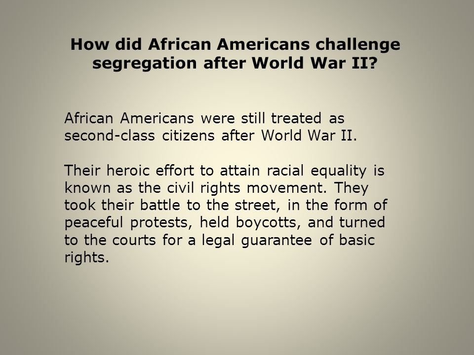 How did African Americans challenge segregation after World War II? African Americans were still treated as second-class citizens after World War II.