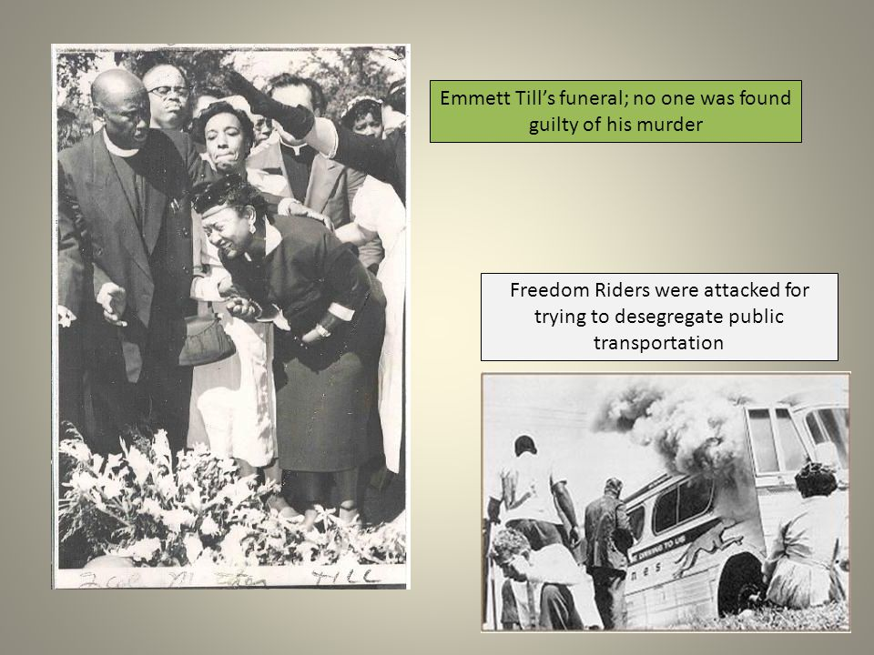 Emmett Till's funeral; no one was found guilty of his murder Freedom Riders were attacked for trying to desegregate public transportation