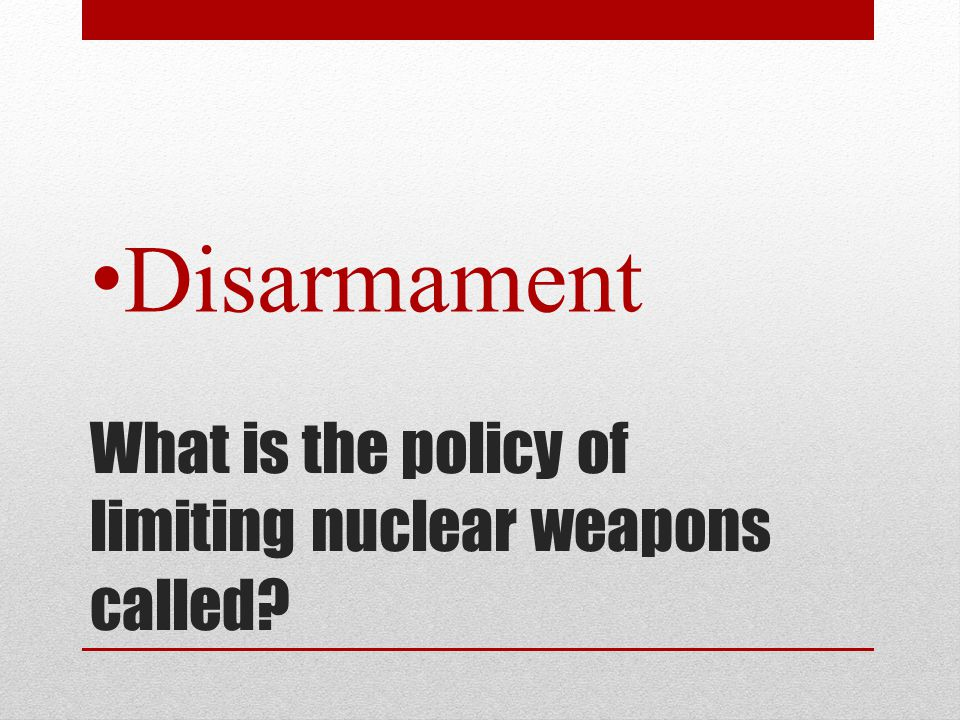 What is the policy of limiting nuclear weapons called? Disarmament