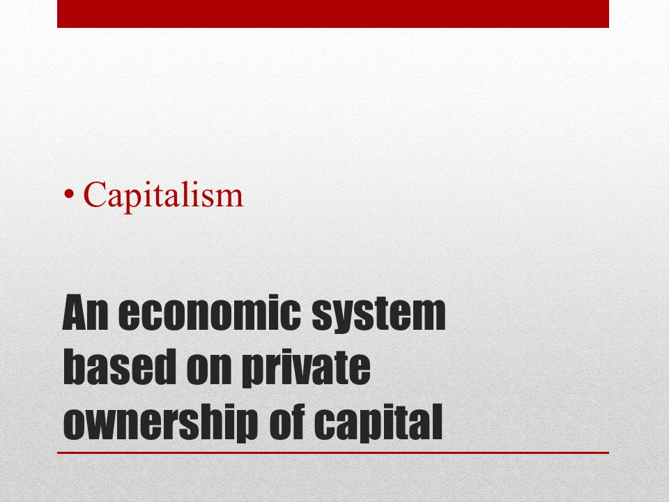 An economic system based on private ownership of capital Capitalism
