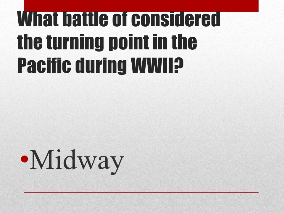 What battle of considered the turning point in the Pacific during WWII? Midway