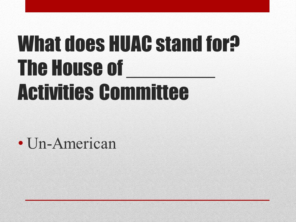 What does HUAC stand for? The House of ________ Activities Committee Un-American