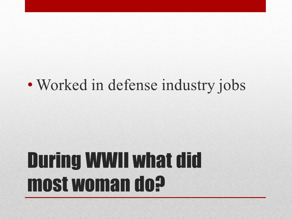During WWII what did most woman do? Worked in defense industry jobs