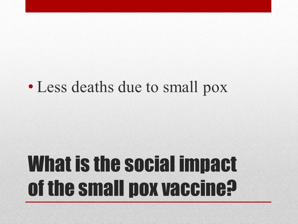 What is the social impact of the small pox vaccine? Less deaths due to small pox