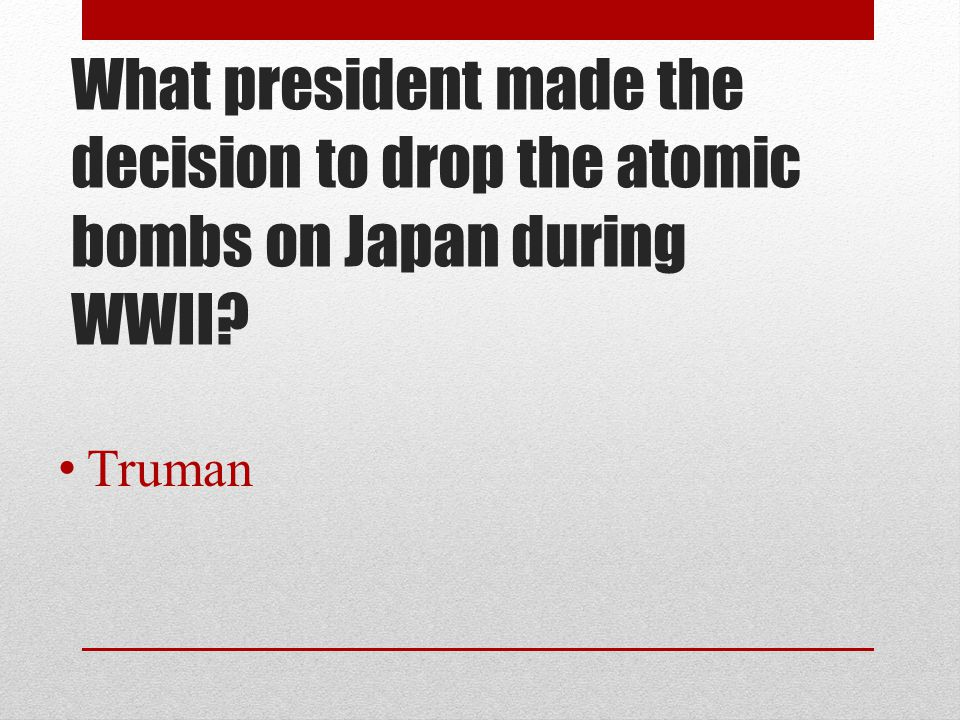 What president made the decision to drop the atomic bombs on Japan during WWII? Truman