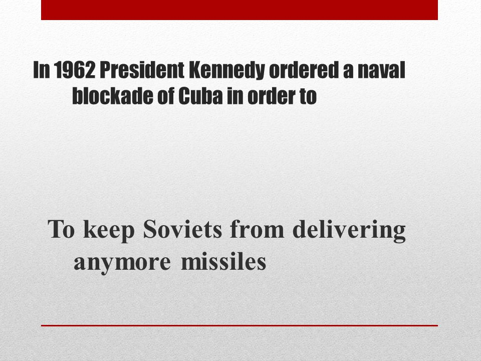 In 1962 President Kennedy ordered a naval blockade of Cuba in order to To keep Soviets from delivering anymore missiles