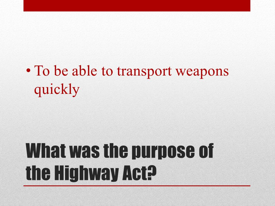 What was the purpose of the Highway Act? To be able to transport weapons quickly