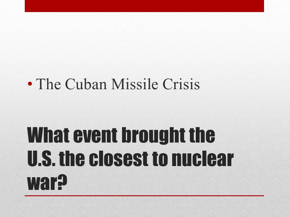 What event brought the U.S. the closest to nuclear war? The Cuban Missile Crisis