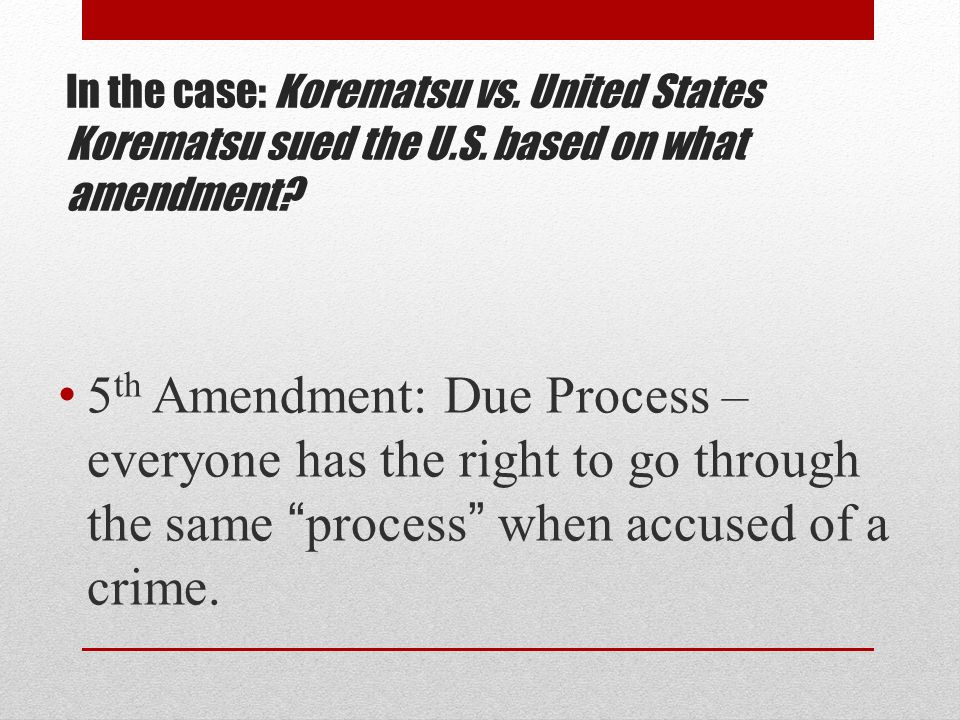 In the case: Korematsu vs. United States Korematsu sued the U.S.