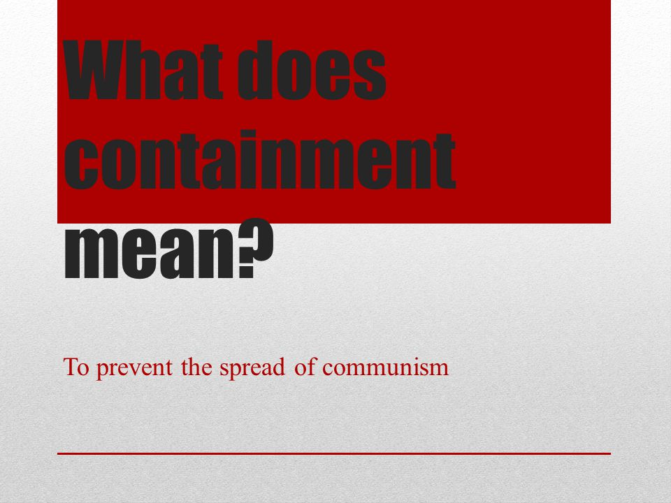What does containment mean? To prevent the spread of communism
