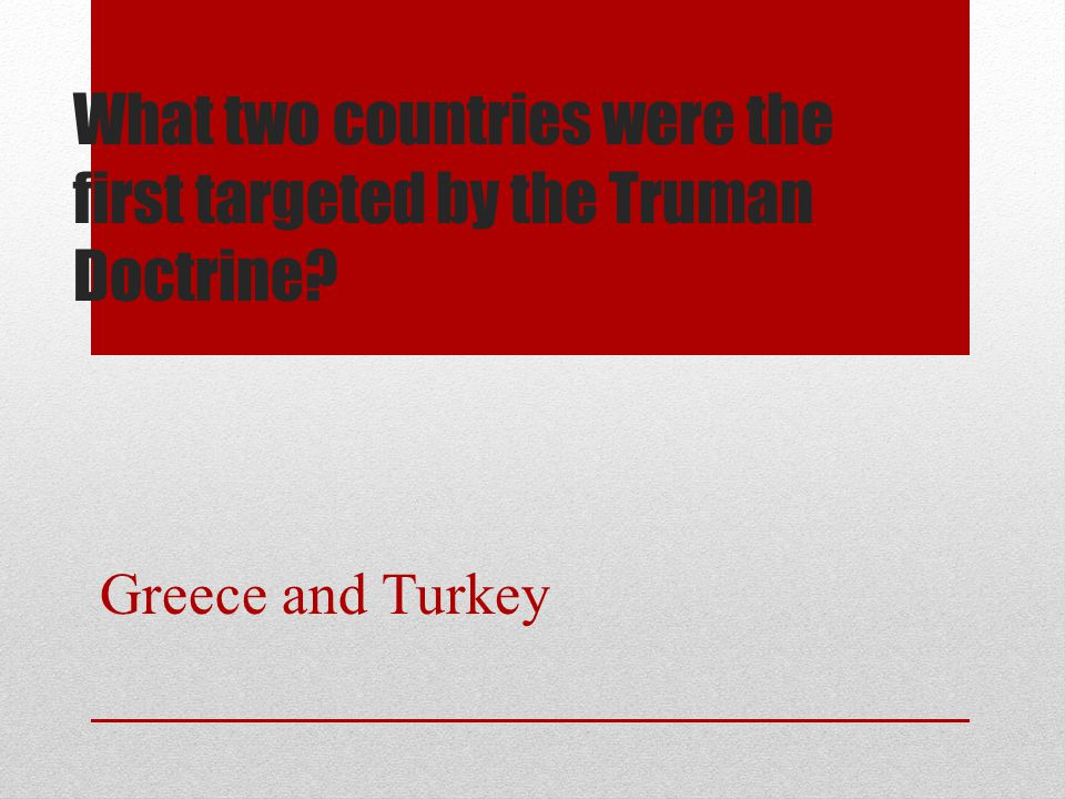 What two countries were the first targeted by the Truman Doctrine? Greece and Turkey