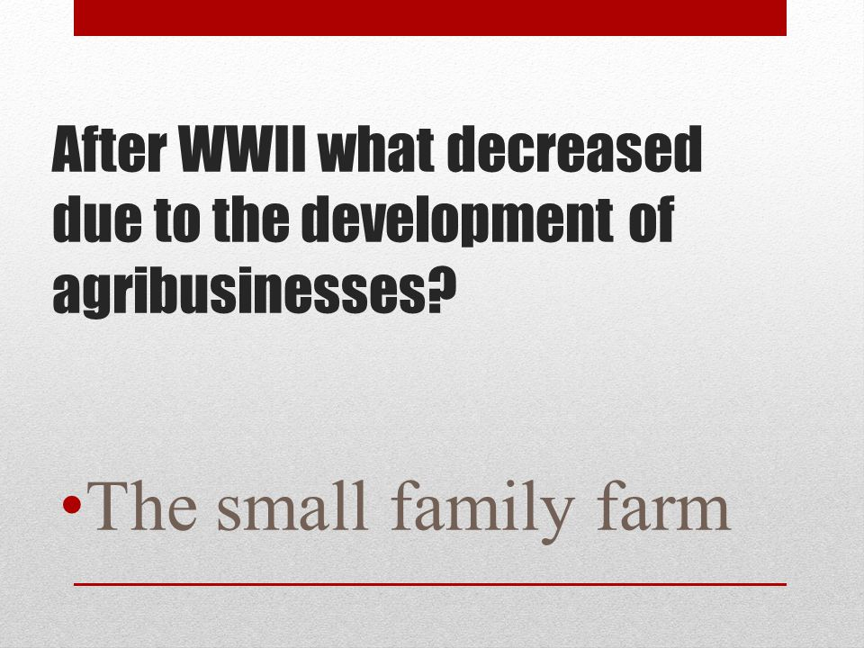 After WWII what decreased due to the development of agribusinesses? The small family farm