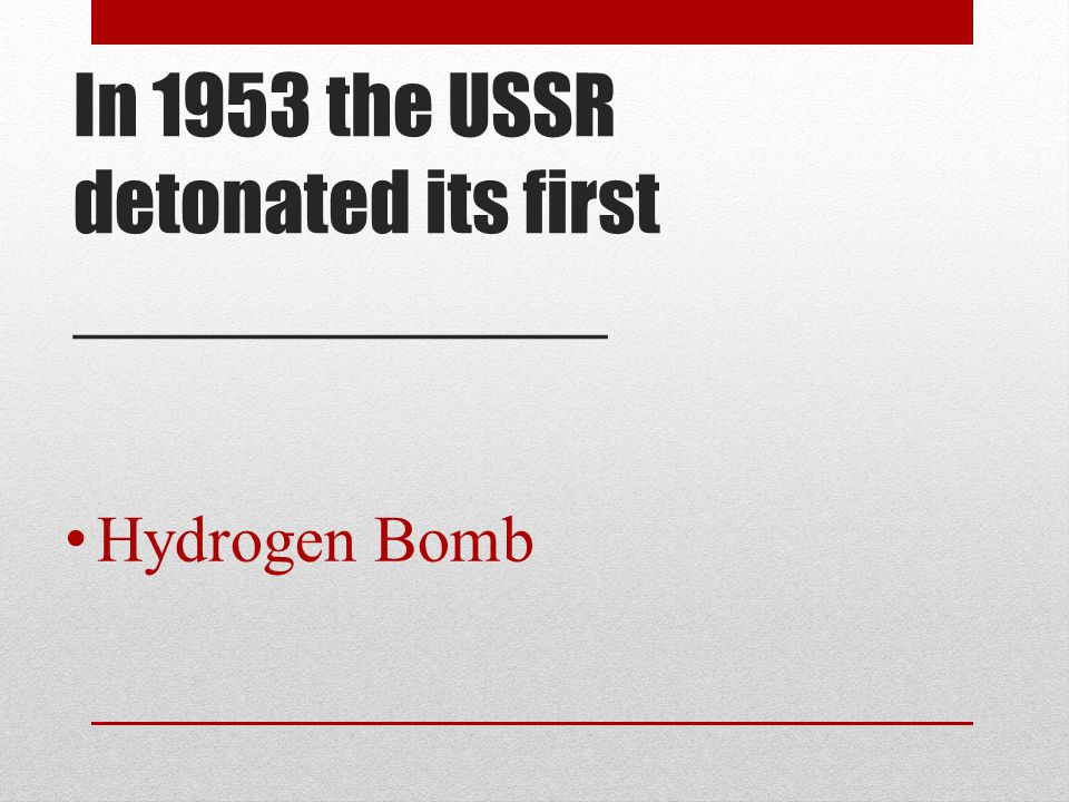 In 1953 the USSR detonated its first ____________ Hydrogen Bomb