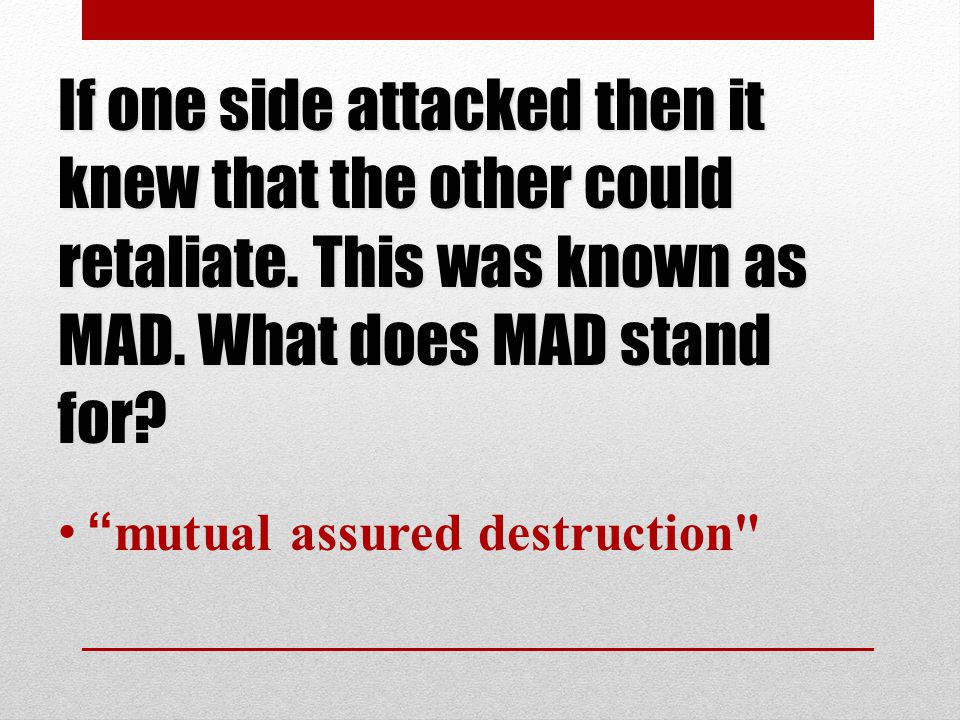 If one side attacked then it knew that the other could retaliate.