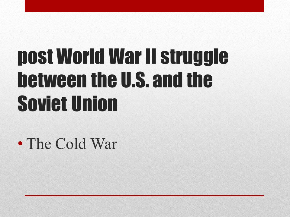 post World War II struggle between the U.S. and the Soviet Union The Cold War