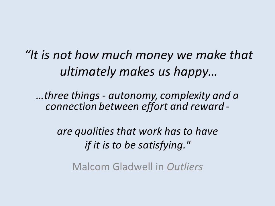It is not how much money we make that ultimately makes us happy… …three things - autonomy, complexity and a connection between effort and reward - are qualities that work has to have if it is to be satisfying. Malcom Gladwell in Outliers
