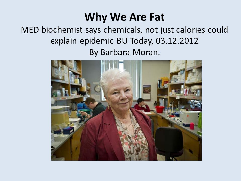 Why We Are Fat MED biochemist says chemicals, not just calories could explain epidemic BU Today, 03.12.2012 By Barbara Moran.
