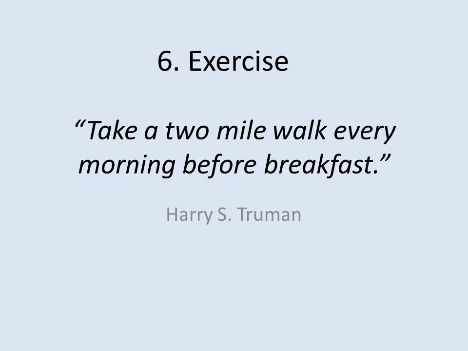 Take a two mile walk every morning before breakfast. Harry S. Truman 6. Exercise