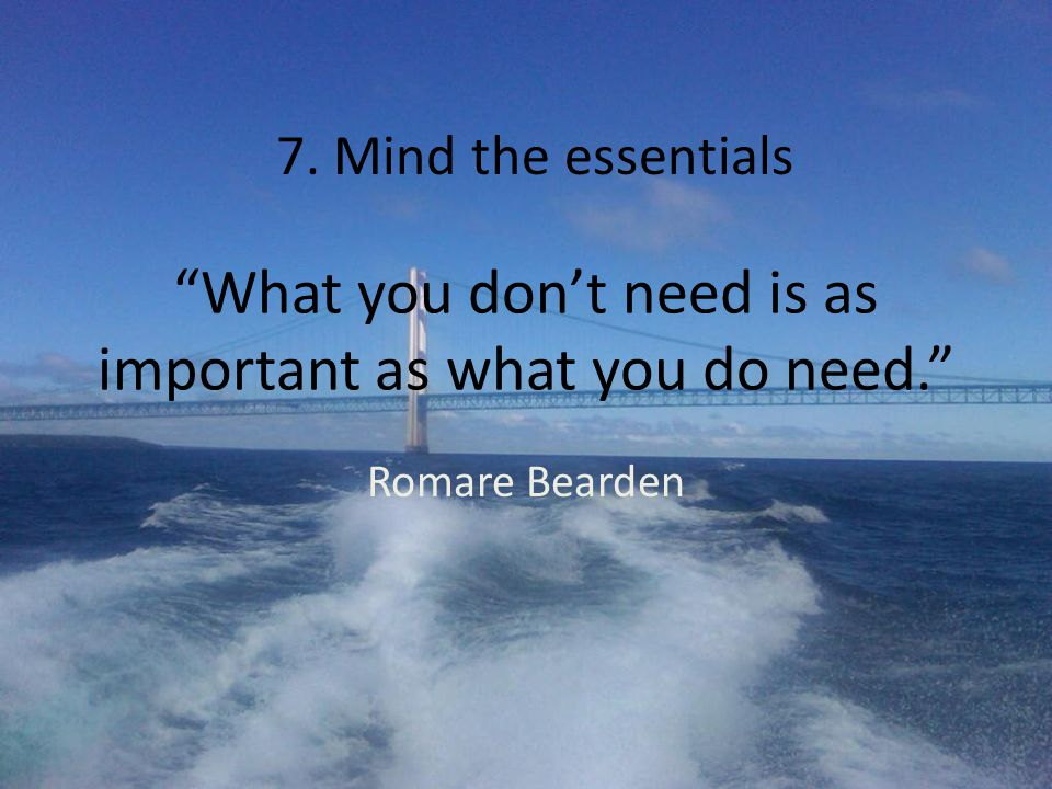What you don't need is as important as what you do need. Romare Bearden 7. Mind the essentials