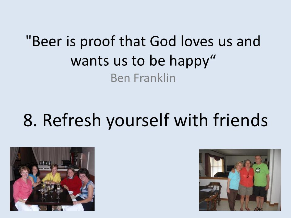 Beer is proof that God loves us and wants us to be happy Ben Franklin 8.