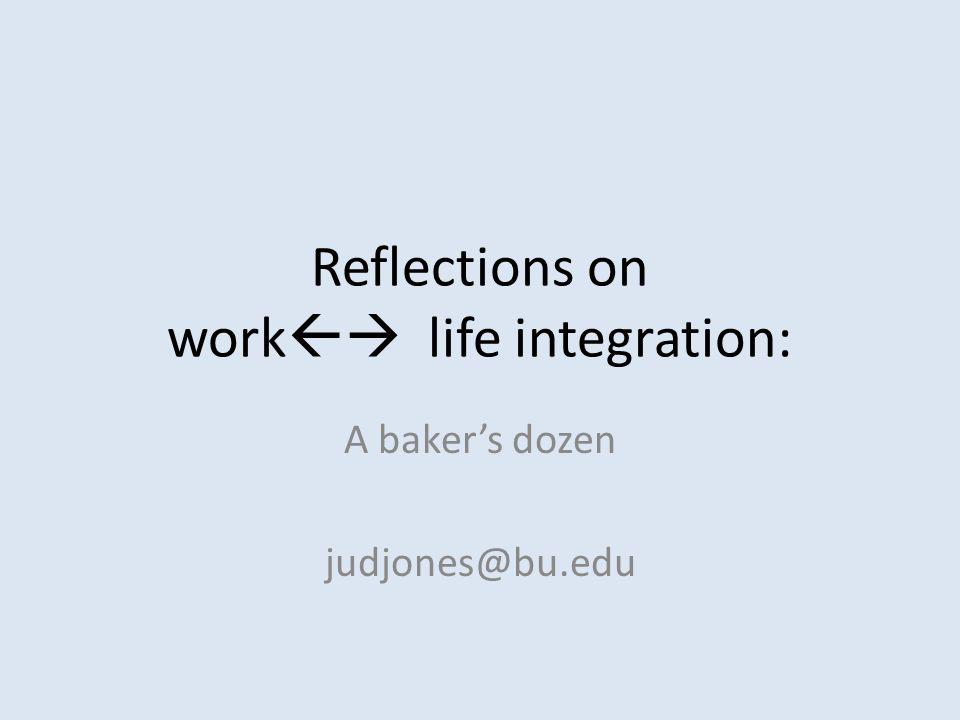 Reflections on work  life integration: A baker's dozen judjones@bu.edu