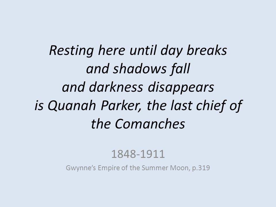 Resting here until day breaks and shadows fall and darkness disappears is Quanah Parker, the last chief of the Comanches 1848-1911 Gwynne's Empire of the Summer Moon, p.319