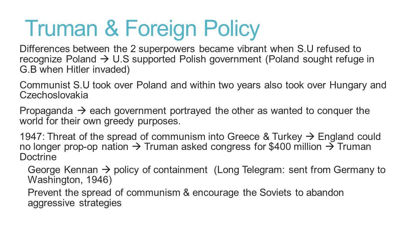 Continued… U.S Method to gain alliances with other countries  give away money Secretary of State George Marshall, Marshall Plan  >$12million to Europe to help rebuild after war  countries became U.S allies  Offered to Eastern Europe & S.U but did not participate  Stalin saw as U.S imperialism 1949: North Atlantic Treaty Organization (NATO)  Canada, U.S & other Western European countries Berlin: divided as Germany was in 1945  Western Allies planned to unify into one NON-communist country  Soviet set up the Berlin blockade (1948)  Berlin Airlift (after 1 yr.