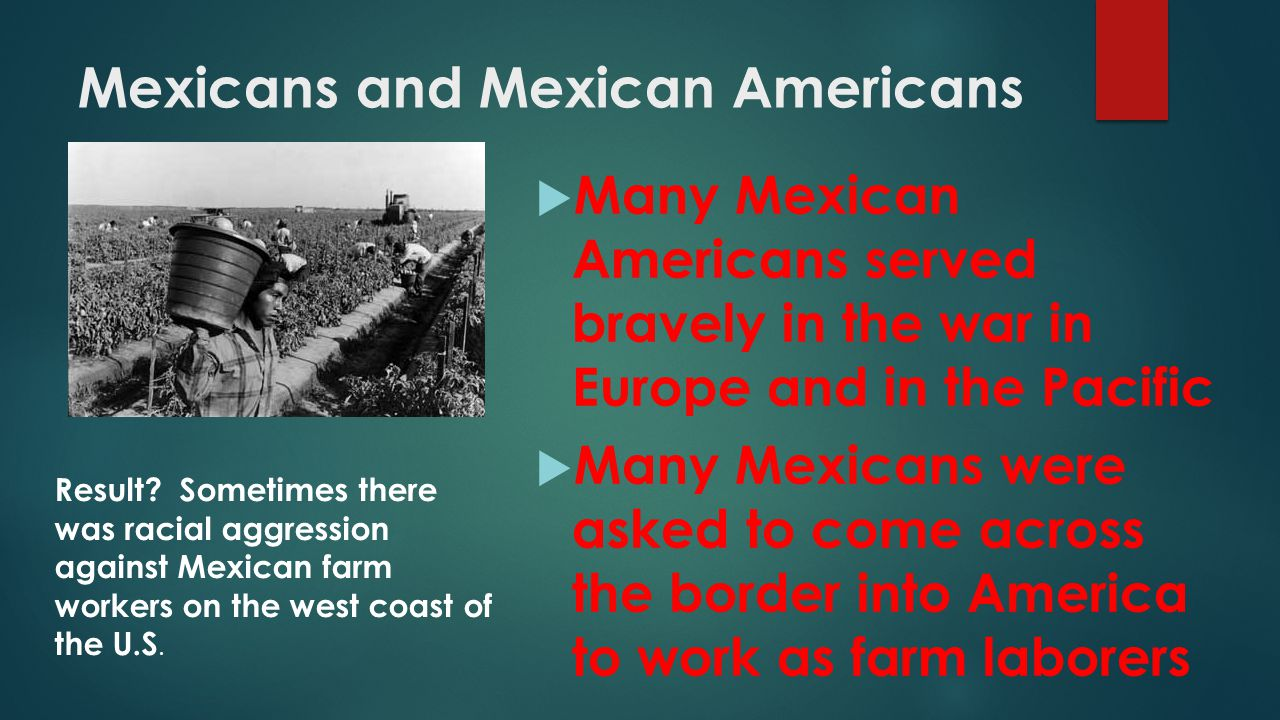 Mexicans and Mexican Americans  Many Mexican Americans served bravely in the war in Europe and in the Pacific  Many Mexicans were asked to come acro