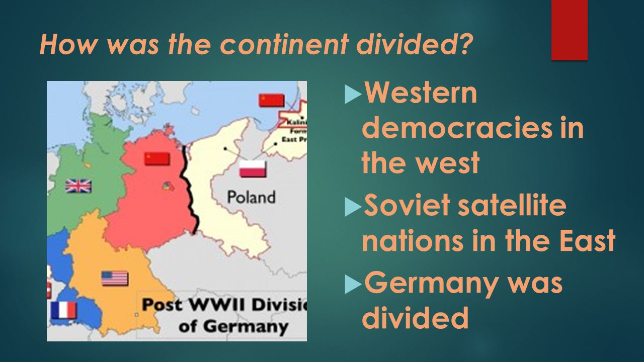 How was the continent divided?  Western democracies in the west  Soviet satellite nations in the East  Germany was divided