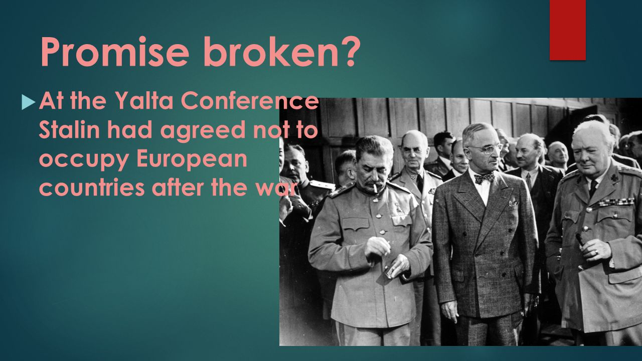 Promise broken?  At the Yalta Conference Stalin had agreed not to occupy European countries after the war