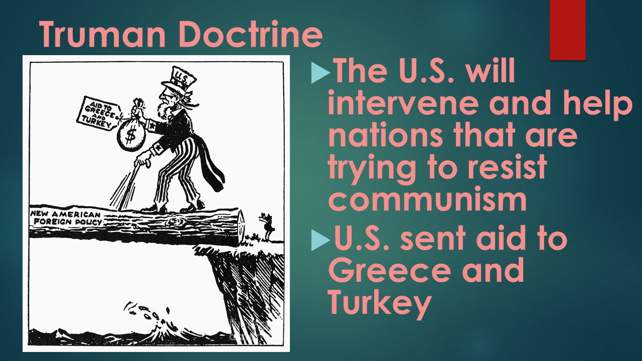 Truman Doctrine  The U.S. will intervene and help nations that are trying to resist communism  U.S. sent aid to Greece and Turkey