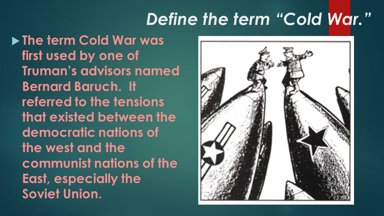 "Define the term ""Cold War.""  The term Cold War was first used by one of Truman's advisors named Bernard Baruch. It referred to the tensions that exis"