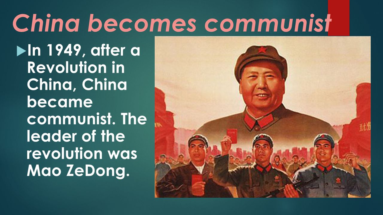 China becomes communist  In 1949, after a Revolution in China, China became communist. The leader of the revolution was Mao ZeDong.