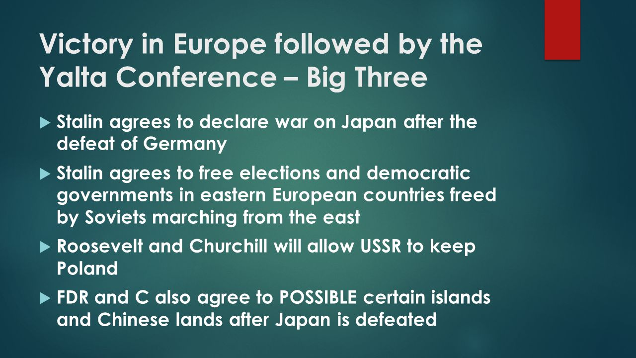 Victory in Europe followed by the Yalta Conference – Big Three  Stalin agrees to declare war on Japan after the defeat of Germany  Stalin agrees to
