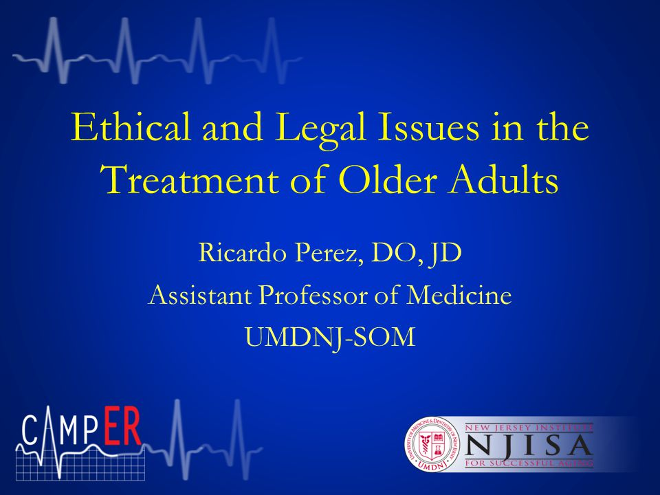 Ethical and Legal Issues in the Treatment of Older Adults This Care of the Aging Medical Patient in the Emergency Room (CAMP ER ) presentation is offered by the Department of Emergency Medicine in coordination with the New Jersey Institute for Successful Aging.